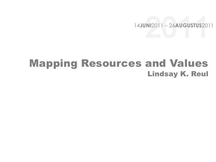2011<br />14JUNI2011 – 26AUGUSTUS2011<br />Mapping Resources and ValuesLindsay K. Reul<br />