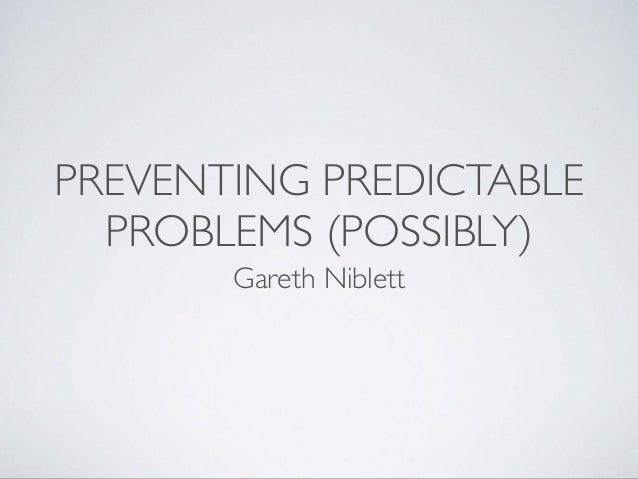 PREVENTING PREDICTABLE PROBLEMS (POSSIBLY) Gareth Niblett