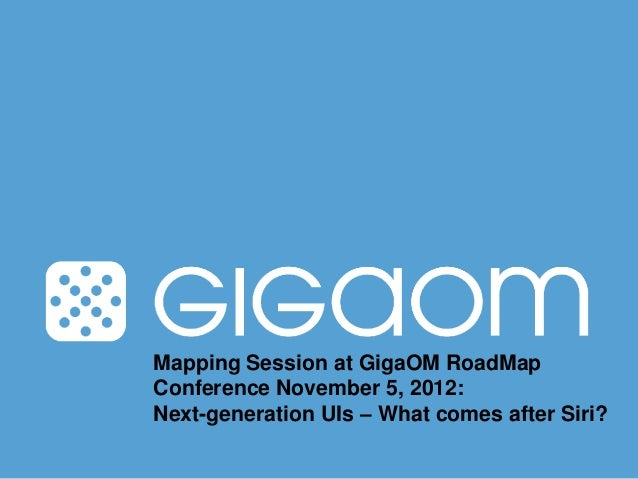 Mapping Session at GigaOM RoadMapConference November 5, 2012:Next-generation UIs – What comes after Siri?