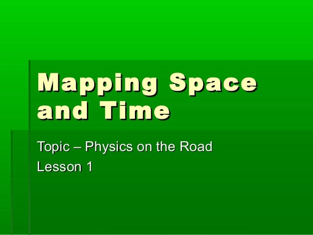 Mapping SpaceMapping Space and Timeand Time Topic – Physics on the RoadTopic – Physics on the Road Lesson 1Lesson 1