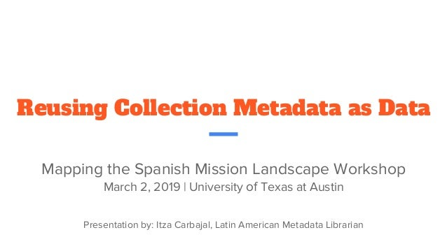 Reusing Collection Metadata as Data Mapping the Spanish Mission Landscape Workshop March 2, 2019 | University of Texas at ...