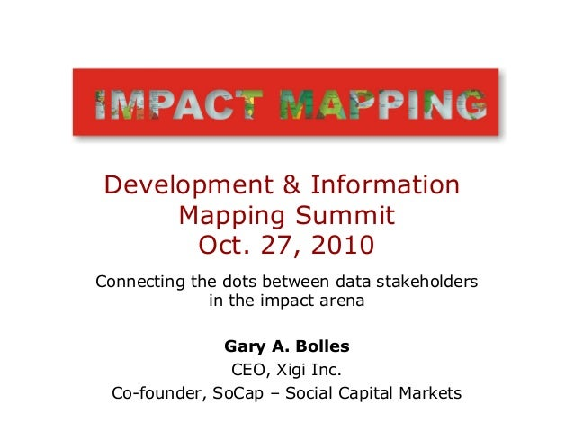 Connecting the dots between data stakeholders in the impact arena Gary A. Bolles CEO, Xigi Inc. Co-founder, SoCap – Social...
