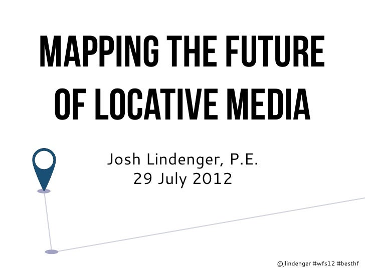 Mapping the future of Locative media    Josh Lindenger, P.E.       29 July 2012                           @jlindenger #wfs...