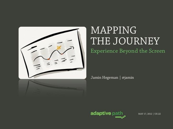 MAPPINGTHE JOURNEYExperience Beyond the ScreenJamin Hegeman | @jamin                         MAY 17, 2012 | UX LX