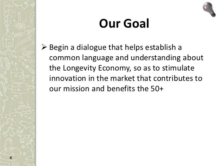 Our Goal     Begin a dialogue that helps establish a      common language and understanding about      the Longevity Econ...