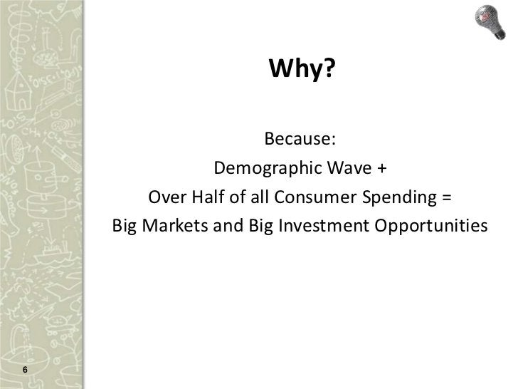 Why?                       Because:                Demographic Wave +        Over Half of all Consumer Spending =    Big M...