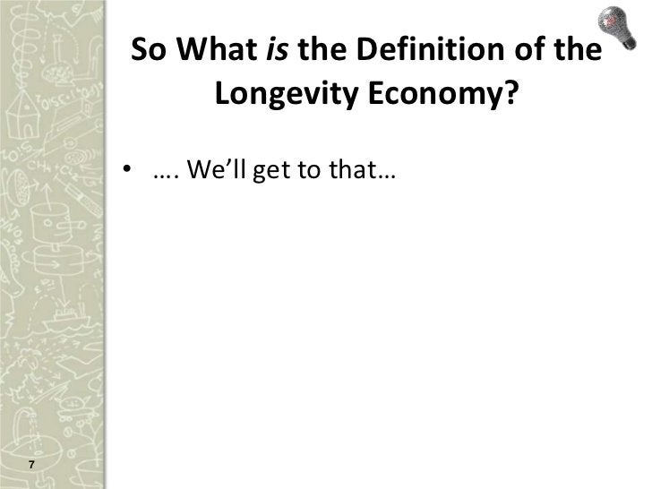 So What is the Definition of the        Longevity Economy?    • …. We'll get to that…7