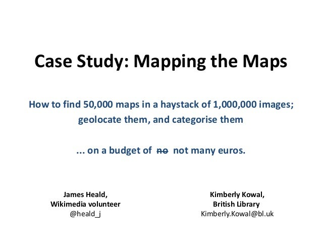 Case Study: Mapping the Maps How to find 50,000 maps in a haystack of 1,000,000 images; geolocate them, and categorise the...