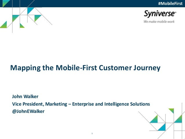 1 Mapping the Mobile-First Customer Journey John Walker Vice President, Marketing – Enterprise and Intelligence Solutions ...
