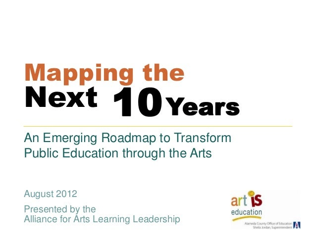 Mapping theNext      Years     10An Emerging Roadmap to TransformPublic Education through the ArtsAugust 2012Presented by ...