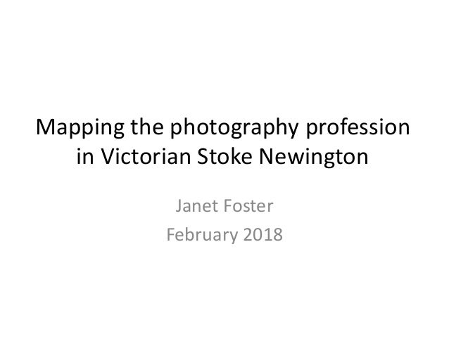 Mapping the photography profession in Victorian Stoke Newington Janet Foster February 2018