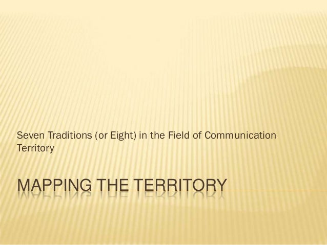 Seven Traditions (or Eight) in the Field of CommunicationTerritoryMAPPING THE TERRITORY