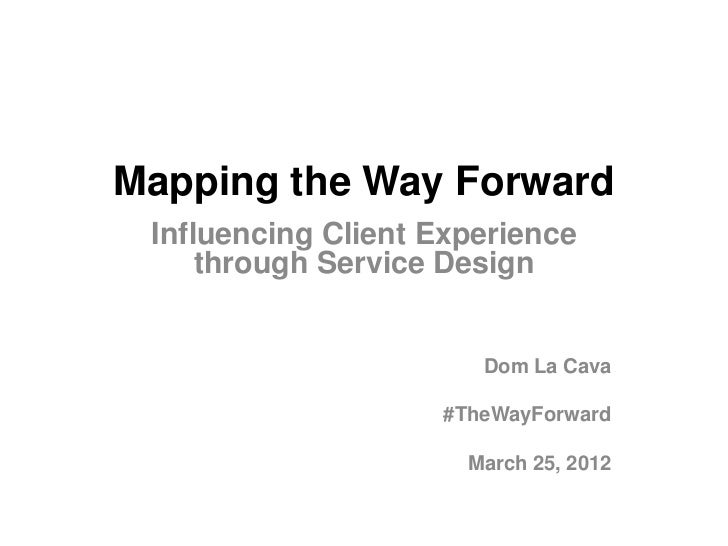 Mapping the Way Forward Influencing Client Experience     through Service Design                       Dom La Cava        ...