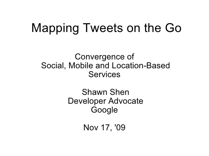 Mapping Tweets on the Go Convergence of  Social, Mobile and Location-Based Services  Shawn Shen Developer Advocate Google ...