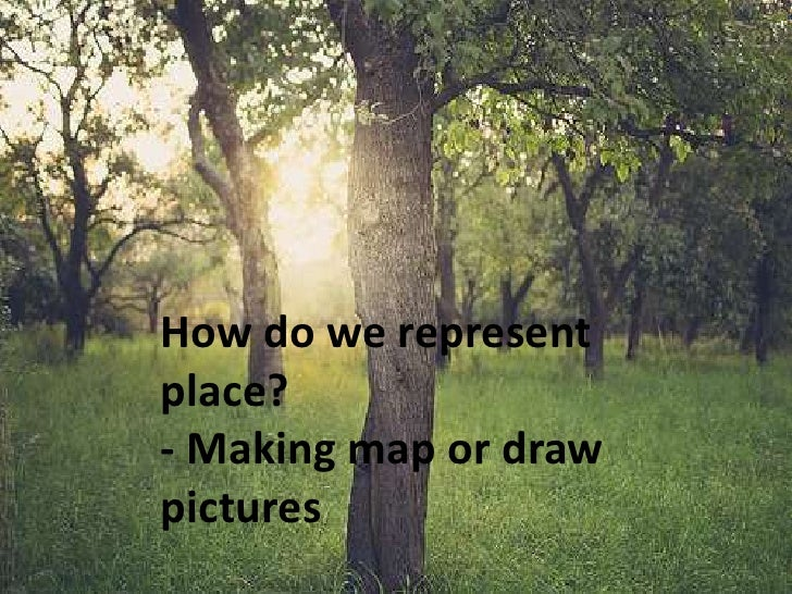 How do we representplace?- Making map or drawpictures