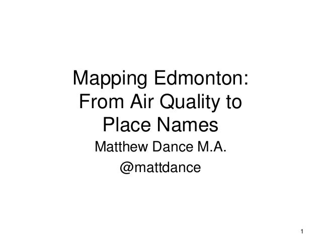 Mapping Edmonton: From Air Quality to Place Names Matthew Dance M.A. @mattdance 1