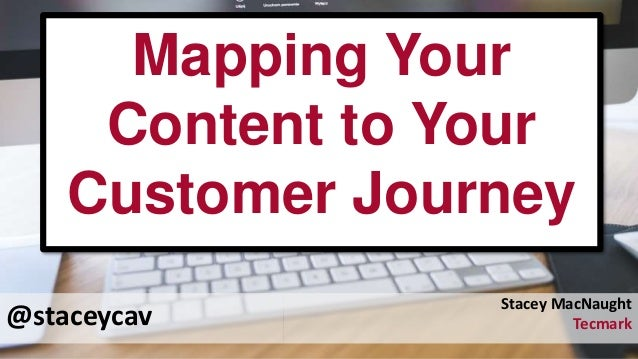 @staceycav Mapping Your Content to Your Customer Journey Stacey MacNaught Tecmark