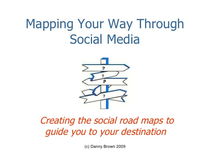 Mapping Your Way Through Social Media Creating the social road maps to guide you to your destination