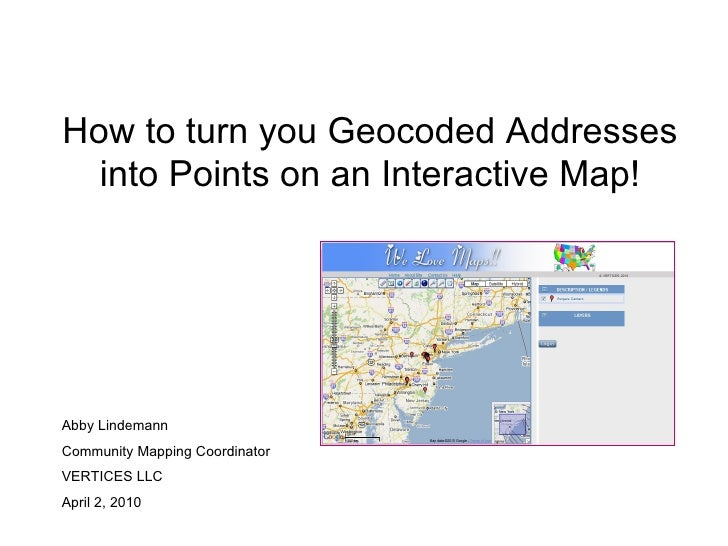 How to turn you Geocoded Addresses into Points on an Interactive Map! Abby Lindemann Community Mapping Coordinator VERTICE...