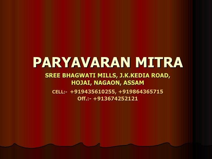 PARYAVARAN MITRA SREE BHAGWATI MILLS, J.K.KEDIA ROAD, HOJAI, NAGAON, ASSAM CELL:-   +919435610255, +919864365715 Off.:- +9...
