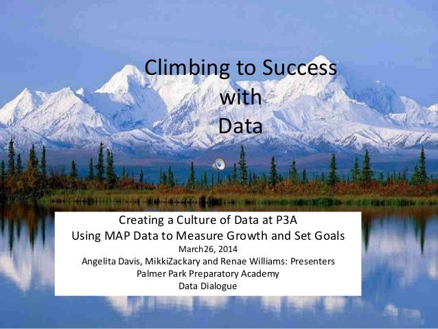 Climbing to Success with Data Creating a Culture of Data at P3A Using MAP Data to Measure Growth and Set Goals March26, 20...