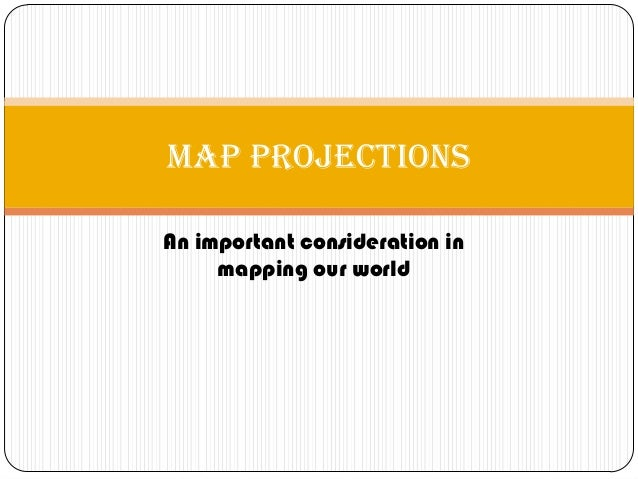An important consideration in mapping our world Map Projections