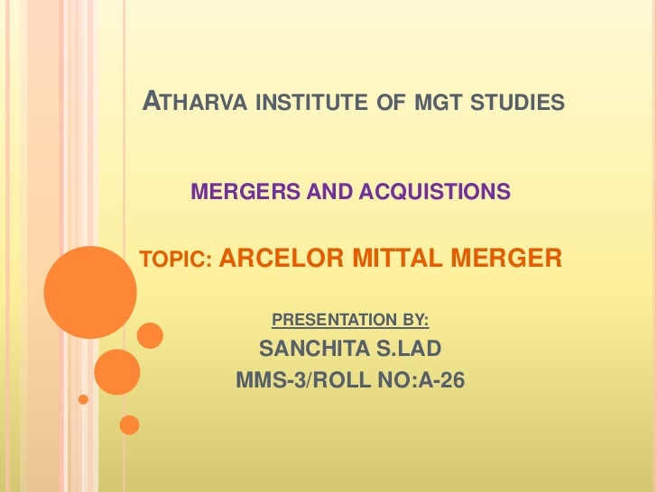 ATHARVA INSTITUTE OF MGT STUDIES   MERGERS AND ACQUISTIONSTOPIC: ARCELOR MITTAL MERGER         PRESENTATION BY:        SAN...