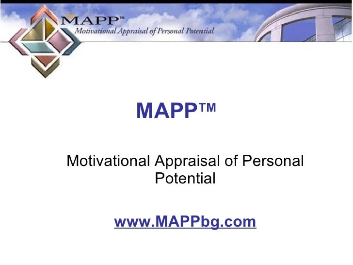 MAPP TM <ul><ul><li>Motivational Appraisal of Personal Potential </li></ul></ul><ul><ul><li>www.MAPPbg.com </li></ul></ul>