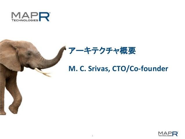 1   アーキテクチャ概要      M.  C.  Srivas,  CTO/Co-‐founder