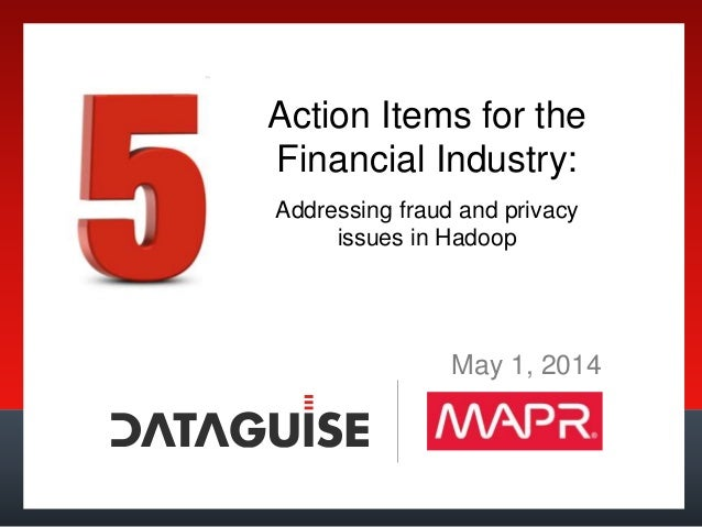 Action Items for the Financial Industry: Addressing fraud and privacy issues in Hadoop May 1, 2014