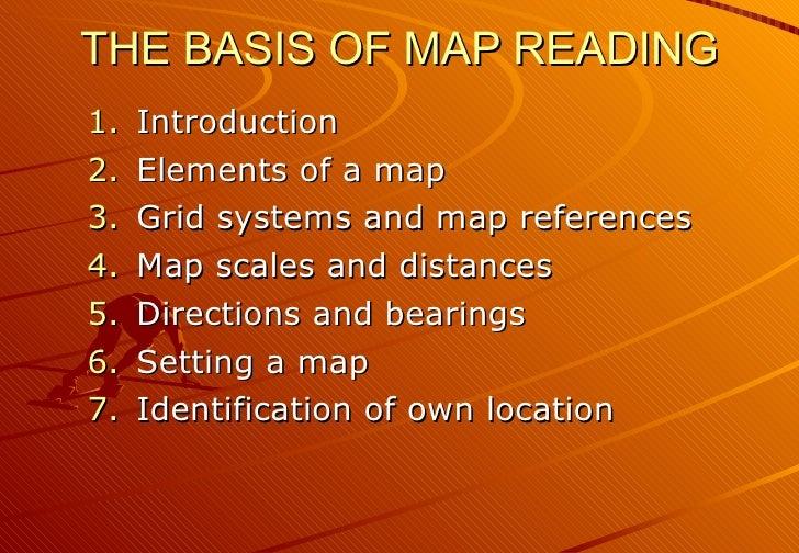 THE BASIS OF MAP READING <ul><li>Introduction </li></ul><ul><li>Elements of a map </li></ul><ul><li>Grid systems and map r...