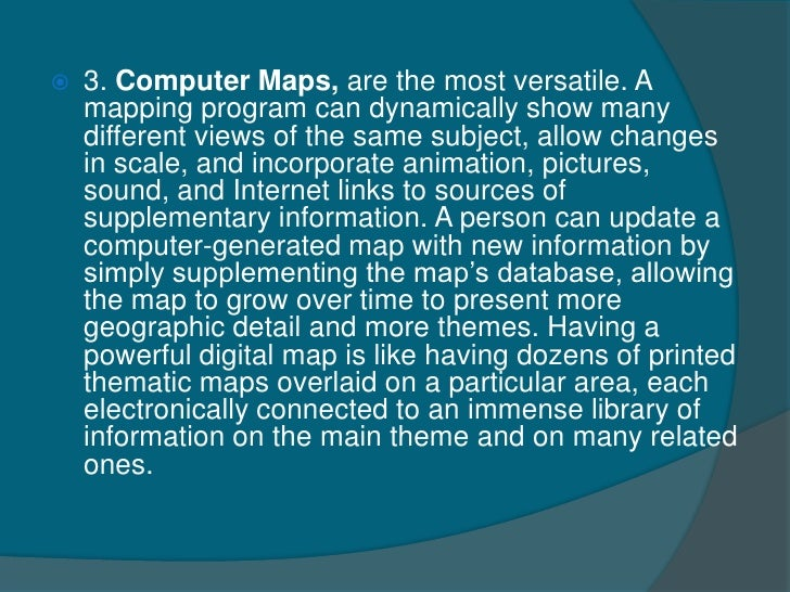    3. Computer Maps, are the most versatile. A    mapping program can dynamically show many    different views of the sam...