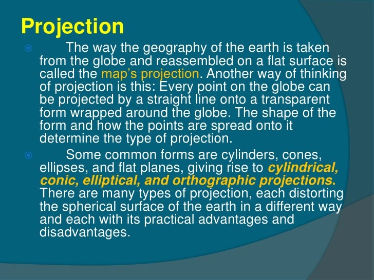 Projection        The way the geography of the earth is taken    from the globe and reassembled on a flat surface is    c...