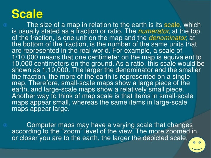 Scale         The size of a map in relation to the earth is its scale, which    is usually stated as a fraction or ratio....