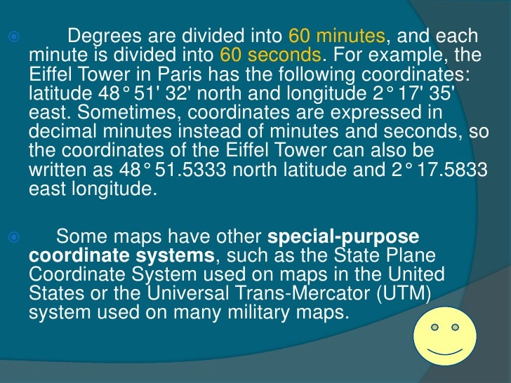          Degrees are divided into 60 minutes, and each    minute is divided into 60 seconds. For example, the    Eiffel T...