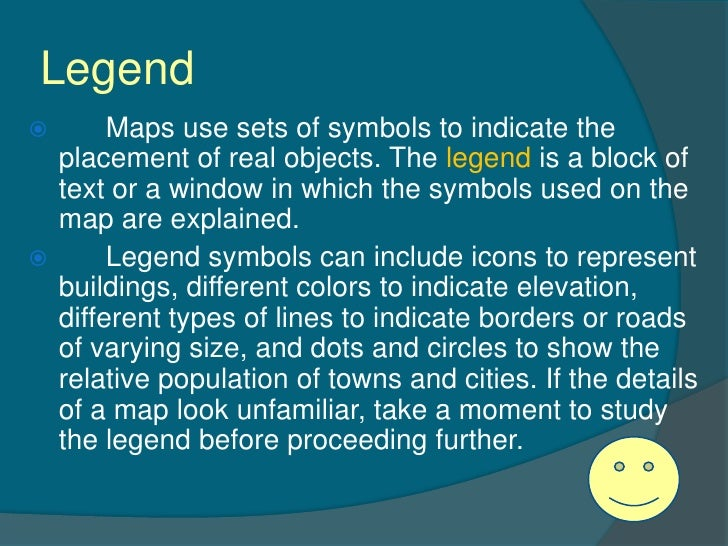 Legend      Maps use sets of symbols to indicate the  placement of real objects. The legend is a block of  text or a wind...