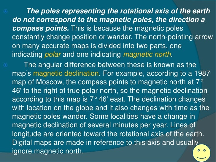         The poles representing the rotational axis of the earth    do not correspond to the magnetic poles, the direction...