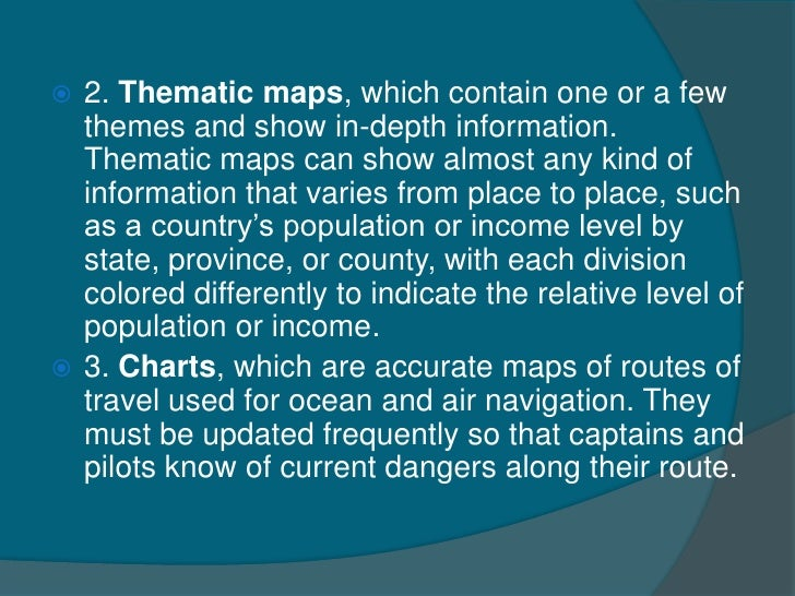  2. Thematic maps, which contain one or a few  themes and show in-depth information.  Thematic maps can show almost any k...