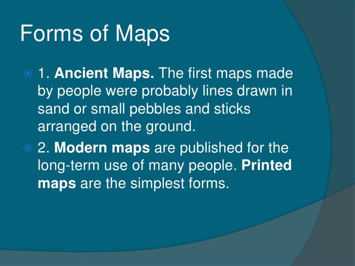 Forms of Maps 1. Ancient Maps. The first maps made  by people were probably lines drawn in  sand or small pebbles and sti...