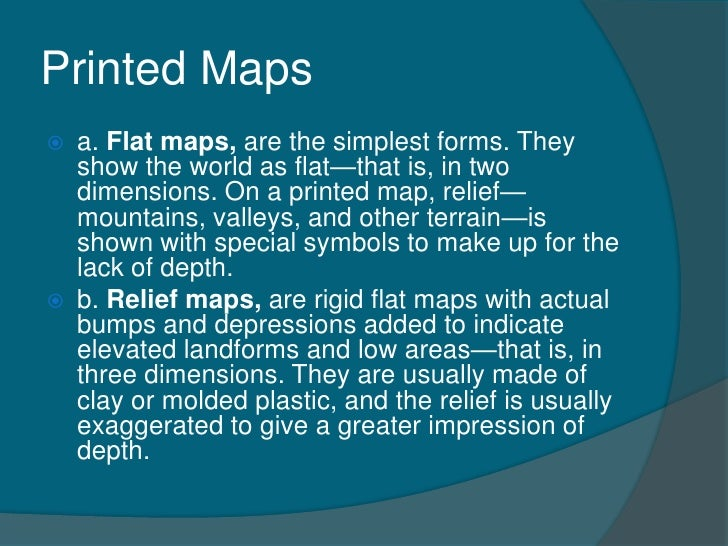 Printed Maps   a. Flat maps, are the simplest forms. They    show the world as flat—that is, in two    dimensions. On a p...