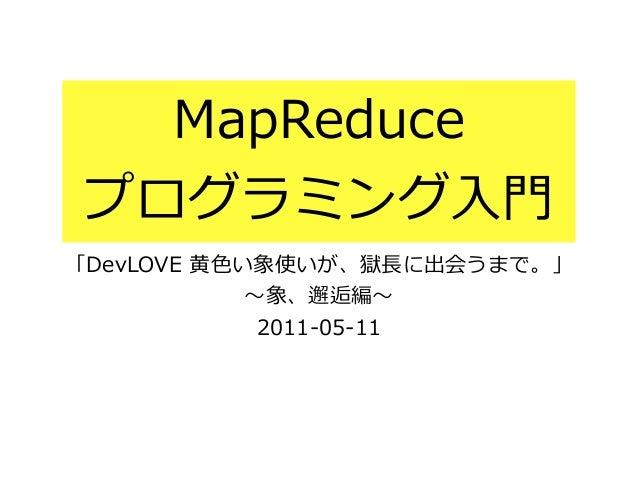MapReduce プログラミング⼊入⾨門 「DevLOVE ⻩黄⾊色い象使いが、獄⻑⾧長に出会うまで。」  〜~象、邂逅編〜~  2011-‐‑‒05-‐‑‒11