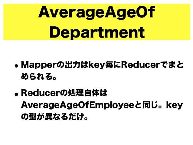 AverageAgeOf Department •Mapperの出力はkey毎にReducerでまと められる。 •Reducerの処理自体は AverageAgeOfEmployeeと同じ。key の型が異なるだけ。
