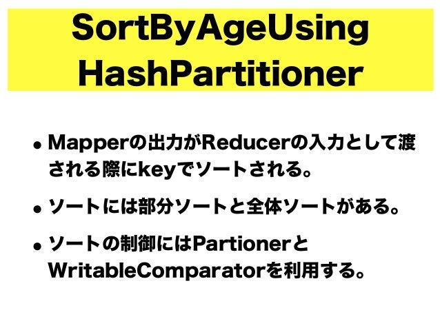 SortByAgeUsing HashPartitioner •Mapperの出力がReducerの入力として渡 される際にkeyでソートされる。 •ソートには部分ソートと全体ソートがある。 •ソートの制御にはPartionerと Writab...