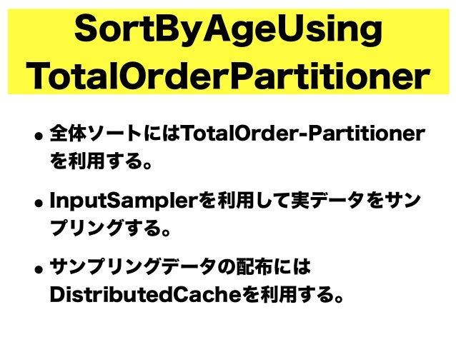 SortByAgeUsing TotalOrderPartitioner •全体ソートにはTotalOrder-Partitioner を利用する。 •InputSamplerを利用して実データをサン プリングする。 •サンプリングデータの配布...