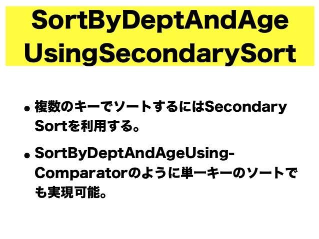 SortByDeptAndAge UsingSecondarySort •複数のキーでソートするにはSecondary Sortを利用する。 •SortByDeptAndAgeUsing- Comparatorのように単一キーのソートで も実現...