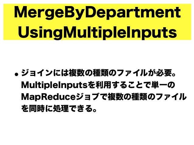 MergeByDepartment UsingMultipleInputs •ジョインには複数の種類のファイルが必要。 MultipleInputsを利用することで単一の MapReduceジョブで複数の種類のファイル を同時に処理できる。