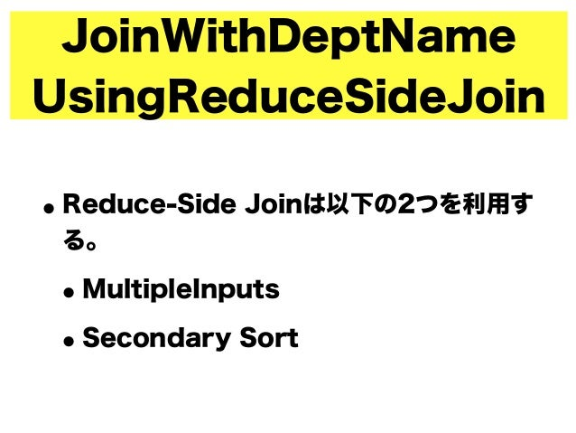 JoinWithDeptName UsingReduceSideJoin •Reduce-Side Joinは以下の2つを利用す る。 •MultipleInputs •Secondary Sort