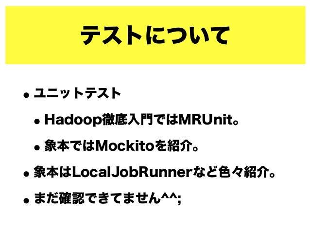 テストについて •ユニットテスト •Hadoop徹底入門ではMRUnit。 •象本ではMockitoを紹介。 •象本はLocalJobRunnerなど色々紹介。 •まだ確認できてません^^;
