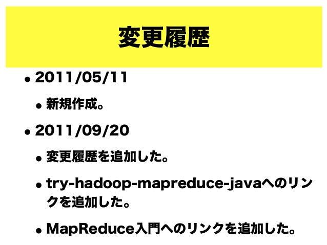 変更履歴 •2011/05/11 •新規作成。 •2011/09/20 •変更履歴を追加した。 •try-hadoop-mapreduce-javaへのリン クを追加した。 •MapReduce入門へのリンクを追加した。