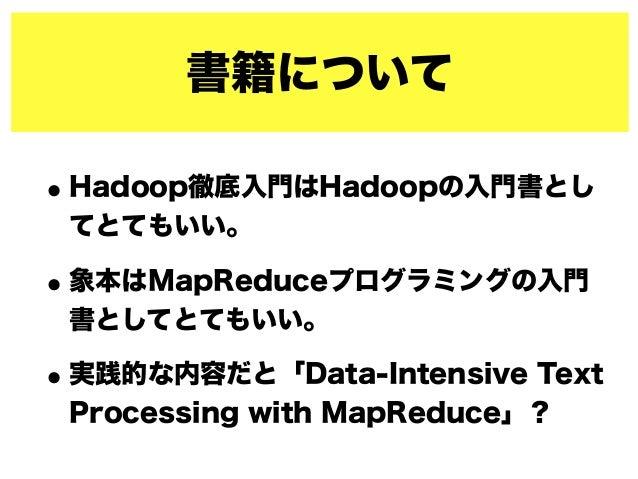 書籍について •Hadoop徹底入門はHadoopの入門書とし てとてもいい。 •象本はMapReduceプログラミングの入門 書としてとてもいい。 •実践的な内容だと「Data-Intensive Text Processing with M...